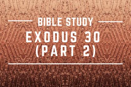 EXODUS 30 (PART 2)