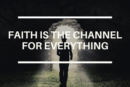 FAITH IS THE CHANNEL FOR EVERYTHING