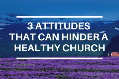 THREE ATTITUDES THAT CAN HINDER A HEALTHY CHURCH