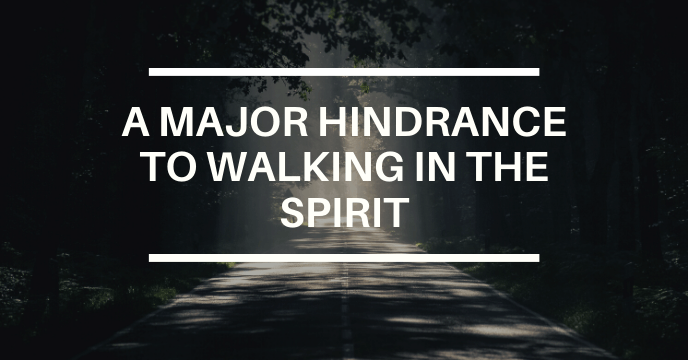A MAJOR HINDERANCE TO WALKING IN THE SPIRIT