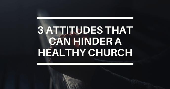 3 ATTITUDES THAT CAN HINDER A HEALTHY CHURCH