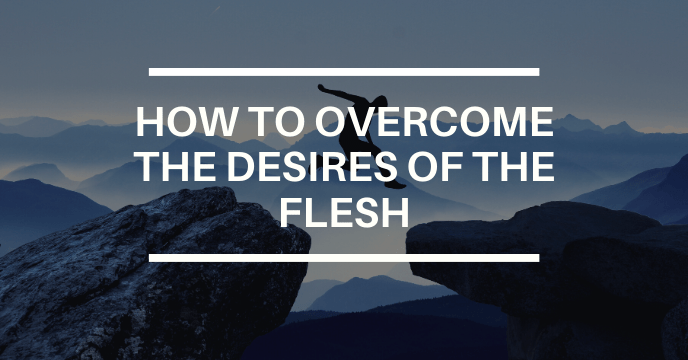 HOW TO OVERCOME THE DESIRES OF THE FLESH