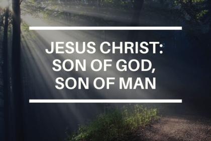 JESUS CHRIST: SON OF GOD, SON OF MAN