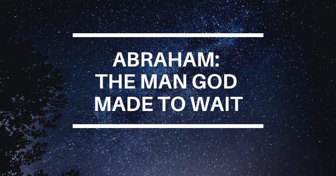 ABRAHAM: THE MAN GOD MADE TO WAIT