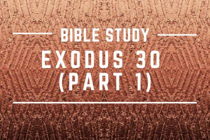 EXODUS 30 (PART 1)