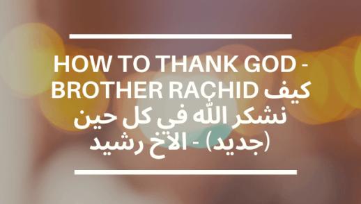 HOW TO THANK GOD - BROTHER RACHID كيف نشكر الله في كل حين (جديد) - الاخ رشيد