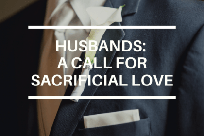 HUSBANDS: A CALL FOR SACRIFICIAL LOVE