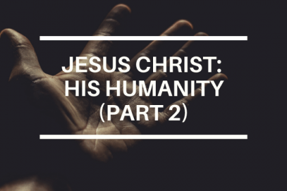 JESUS CHRIST: HIS HUMANITY (PART 2)