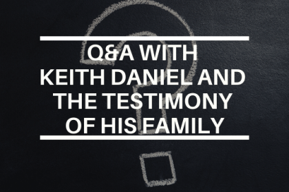 Q&A WITH KEITH DANIEL AND THE TESTIMONY OF HIS FAMILY