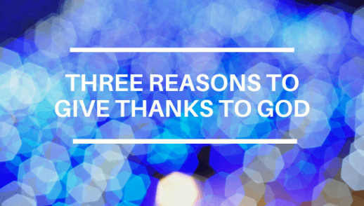 THREE REASONS TO GIVE THANKS TO GOD