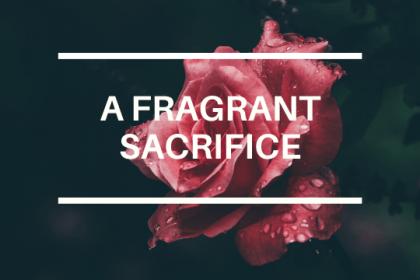 A FRAGRANT SACRIFICE