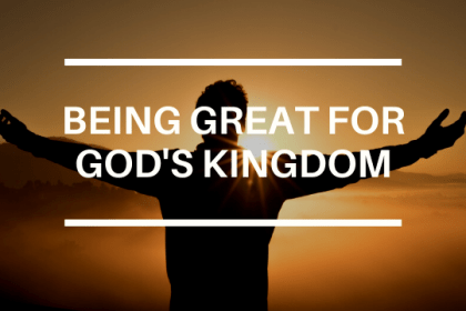 BEING GREAT FOR GOD'S KINGDOM