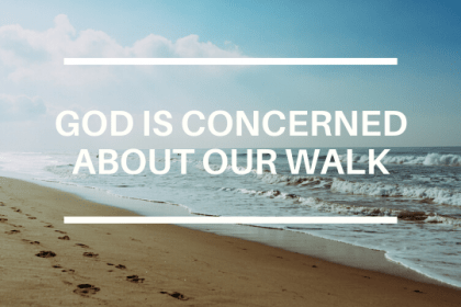 GOD IS CONCERNED ABOUT OUR WALK