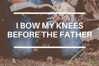 I BOW MY KNEES TO THE FATHER