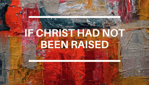 IF CHRIST HAD NOT BEEN RAISED