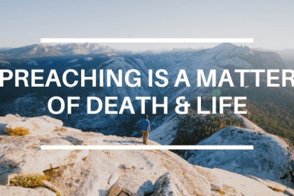PREACHING IS A MATTER OF DEATH & LIFE