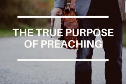 THE TRUE PURPOSE OF PREACHING
