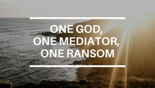 ONE GOD, ONE MEDIATOR, ONE RANSOM