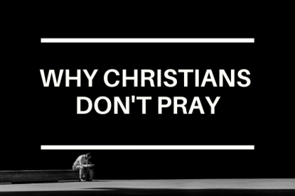 WHY CHRISTIANS DON'T PRAY