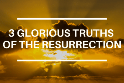 3 GLORIOUS TRUTHS OF THE RESURRECTION