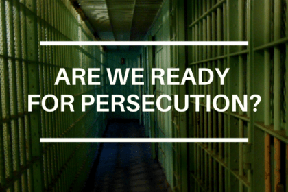 ARE WE READY FOR PERSECUTION?