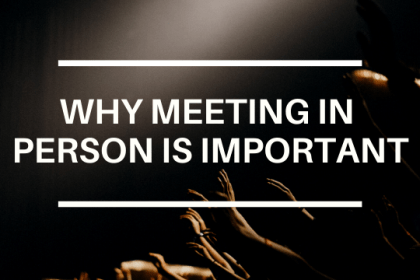 WHY MEETING IN PERSON IS IMPORTANT