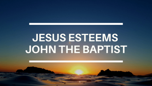 JESUS ESTEEMS JOHN THE BAPTIST