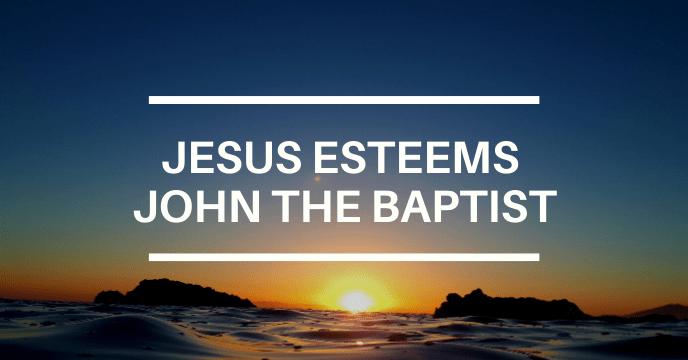 JESUS ESTEEMS JOHN THE BAPTIST